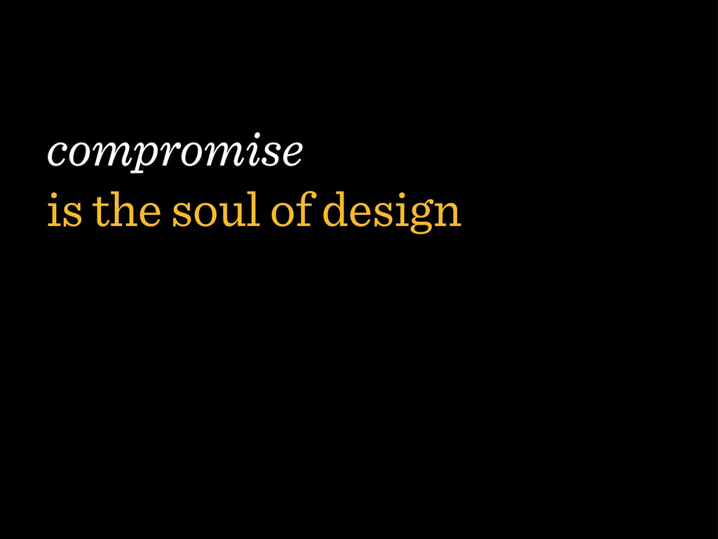 compromise is the soul of design