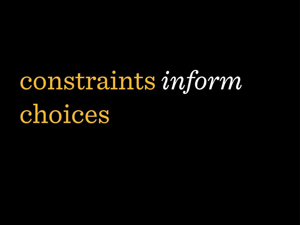 constraints inform choices