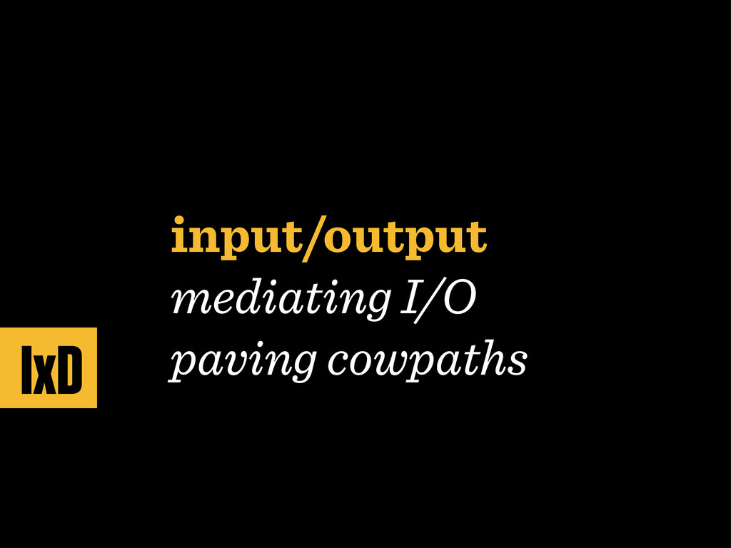 input/output mediating I/O paving cowpaths IxD