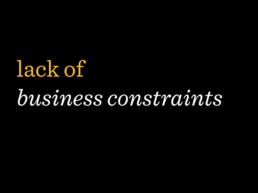 lack of business constraints