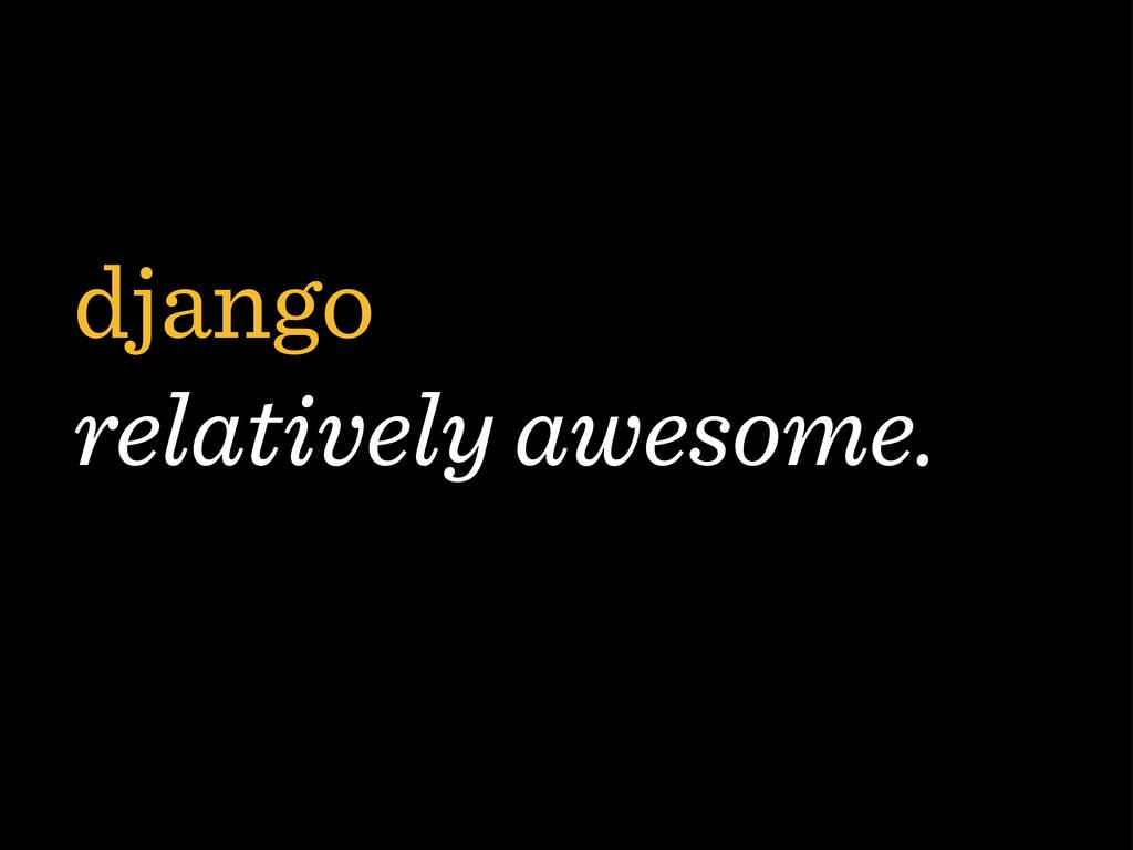 django relatively awesome.