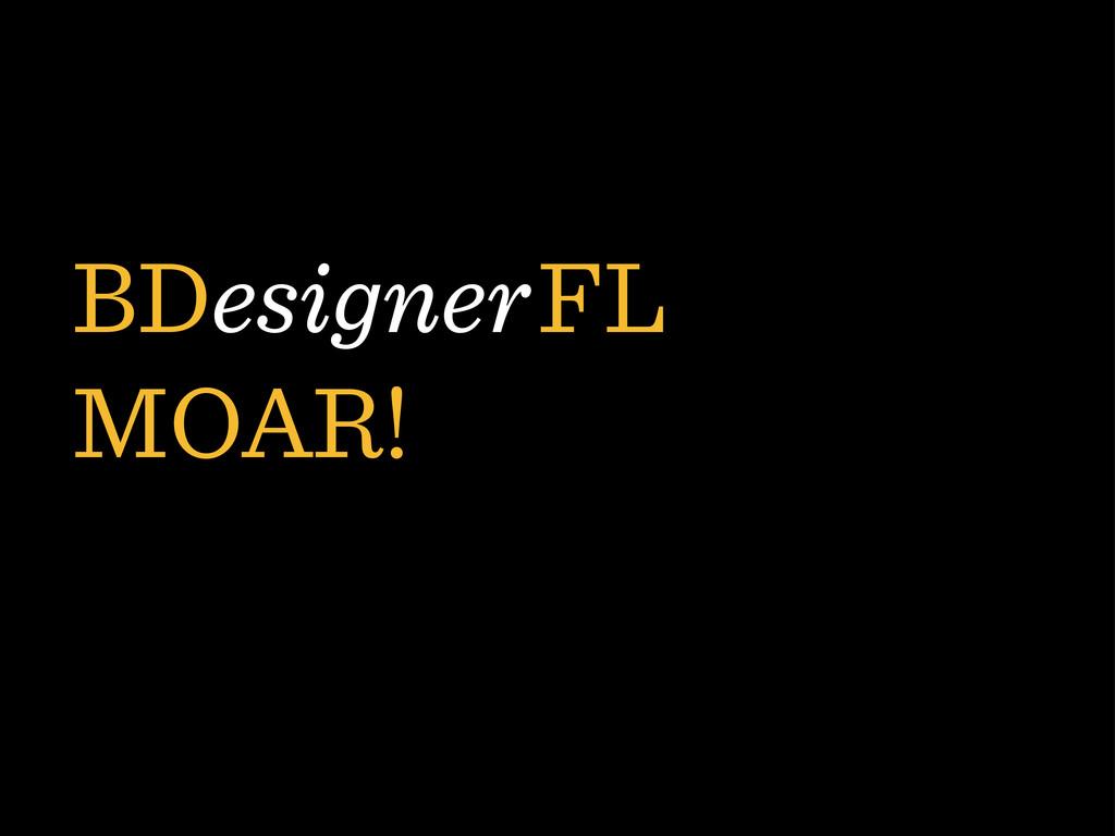 BDesigner FL MOAR!