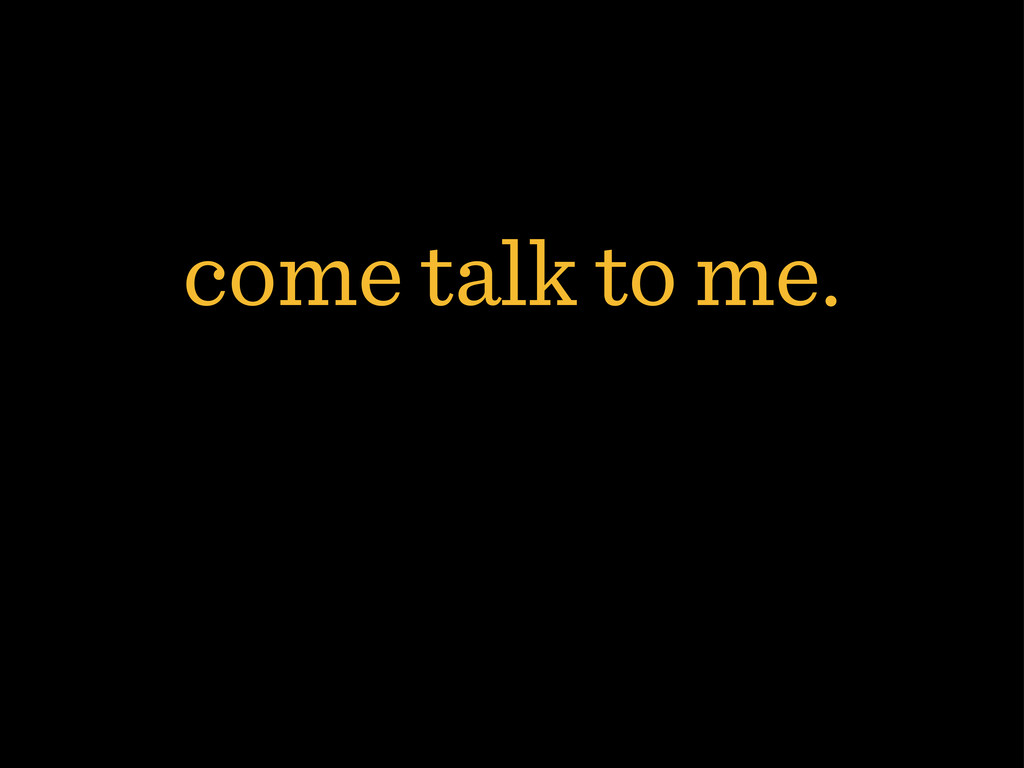 come talk to me.