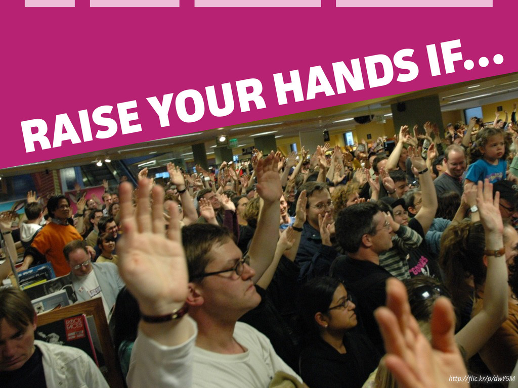 http://ic.kr/p/dwY5M RAISE YOUR HANDS IF…