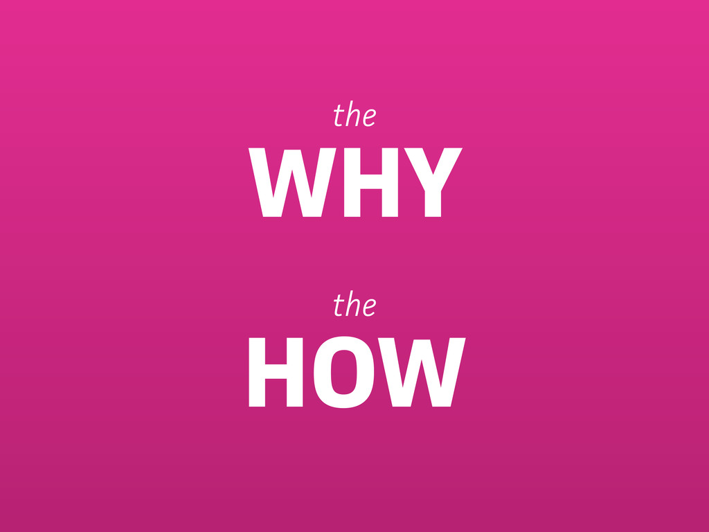 the WHY the HOW