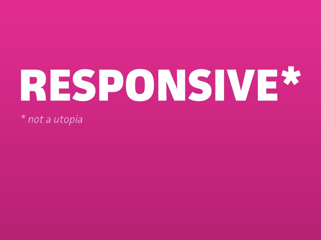 RESPONSIVE* * not a utopia