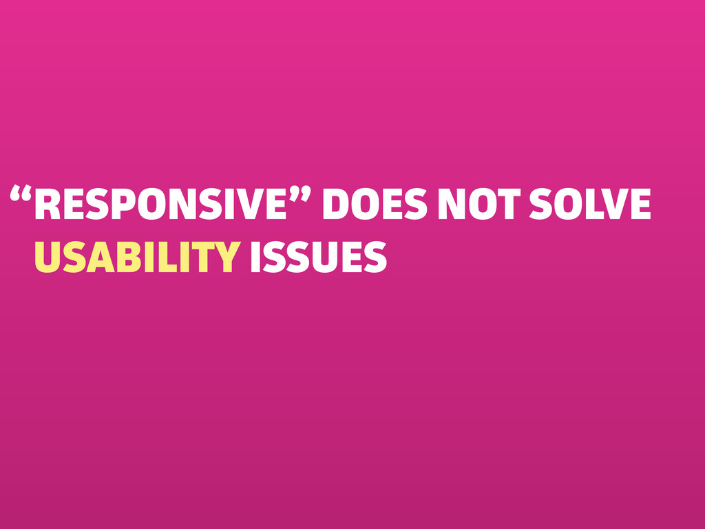 """""""RESPONSIVE"""" DOES NOT SOLVE USABILITY ISSUES"""