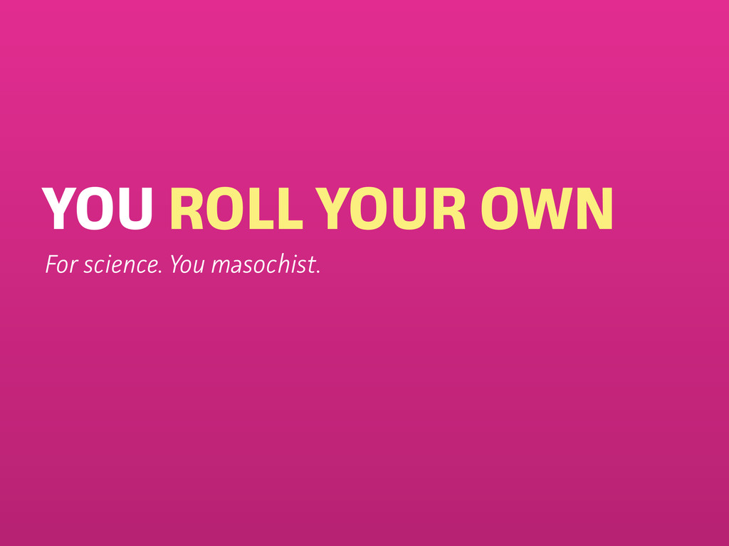 YOU ROLL YOUR OWN For science. You masochist.