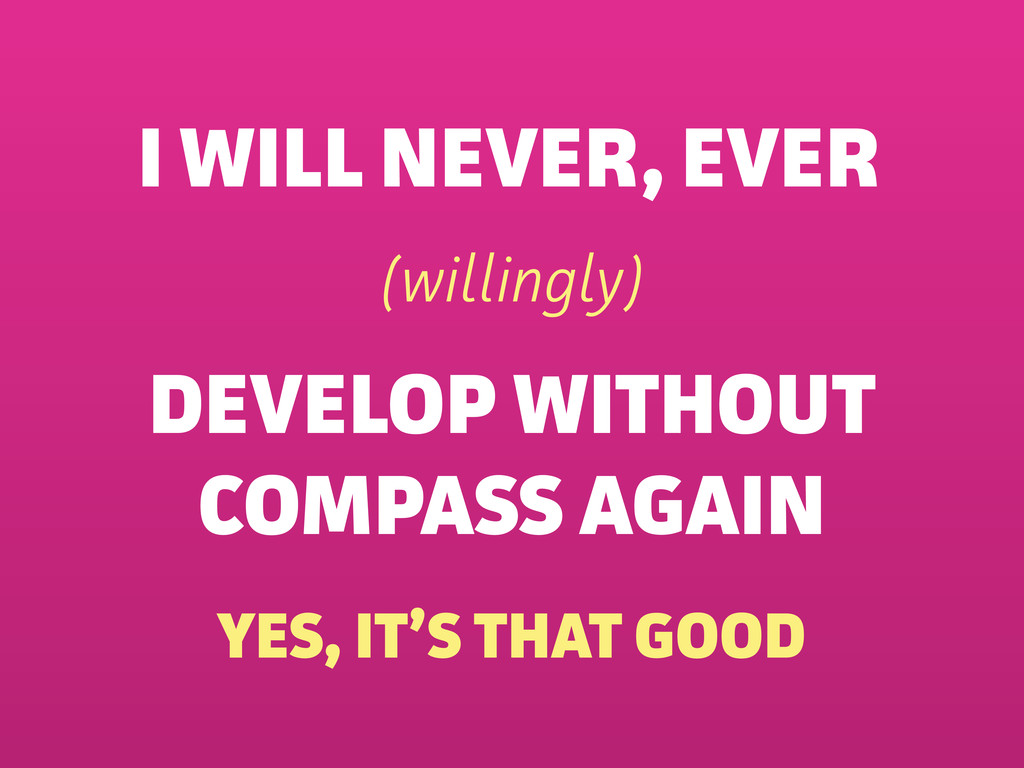 I WILL NEVER (wilingly) DEVELOP WITHOUT COMPAS...