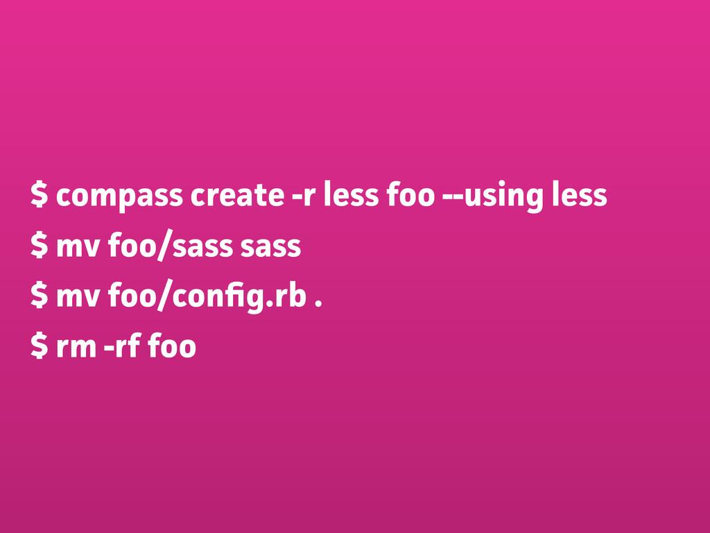 $ compass create -r less foo --using less $ mv ...