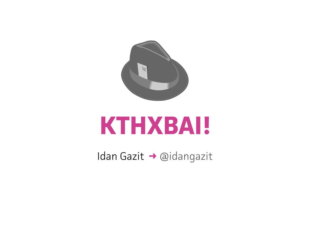 KTHXBAI! Idan Gazit → @idangazit ig