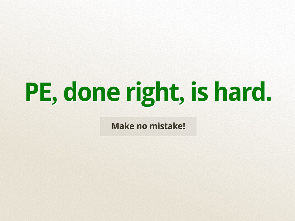 Make no mistake! PE, done right, is hard.