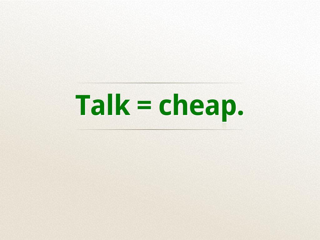 Talk = cheap.