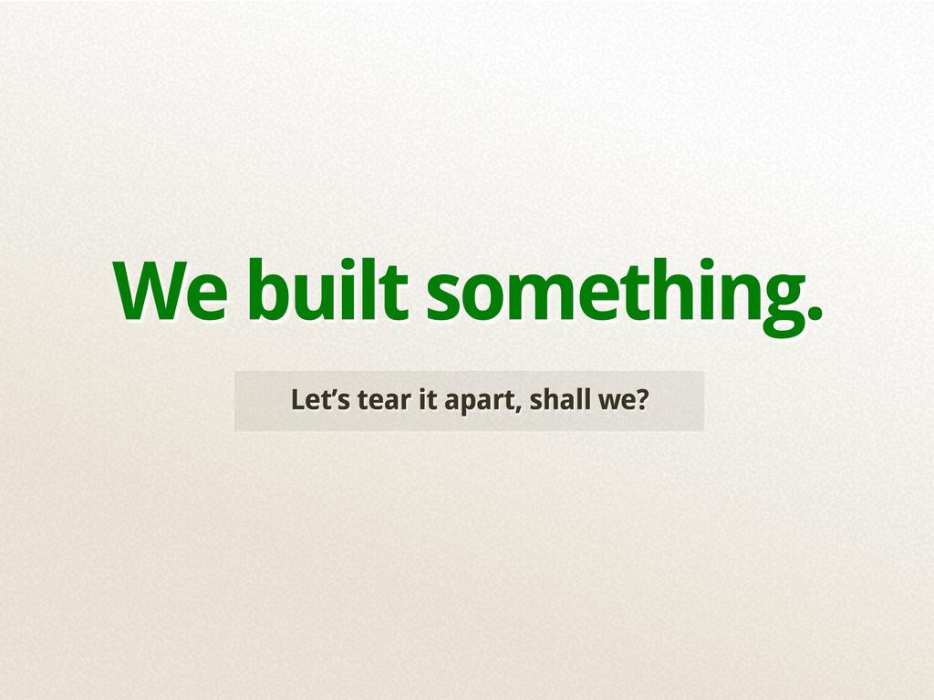 Let's tear it apart, shall we? We built somethi...