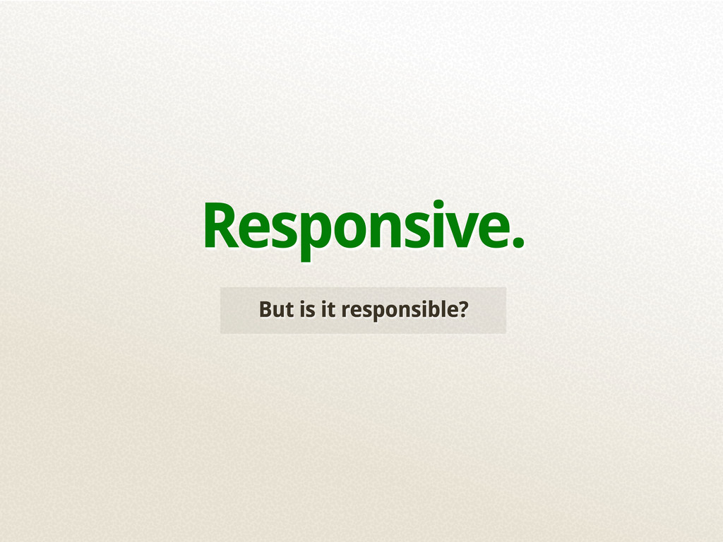 But is it responsible? Responsive.