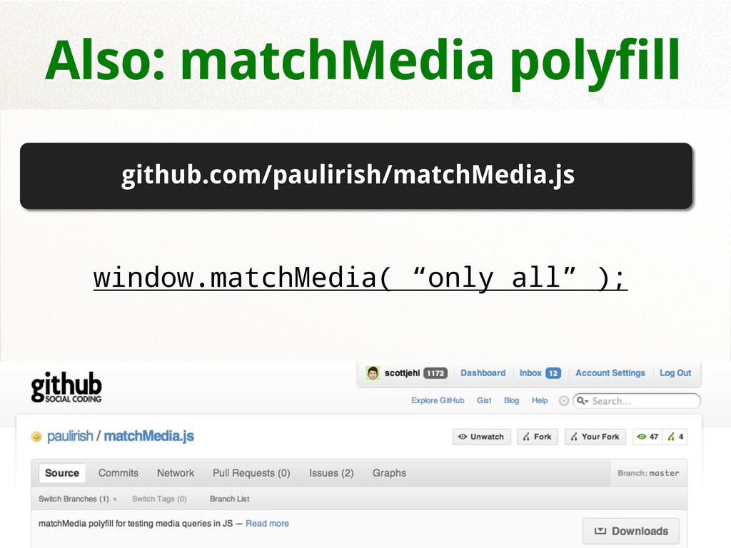 "Also: matchMedia polyfill window.matchMedia( ""o..."