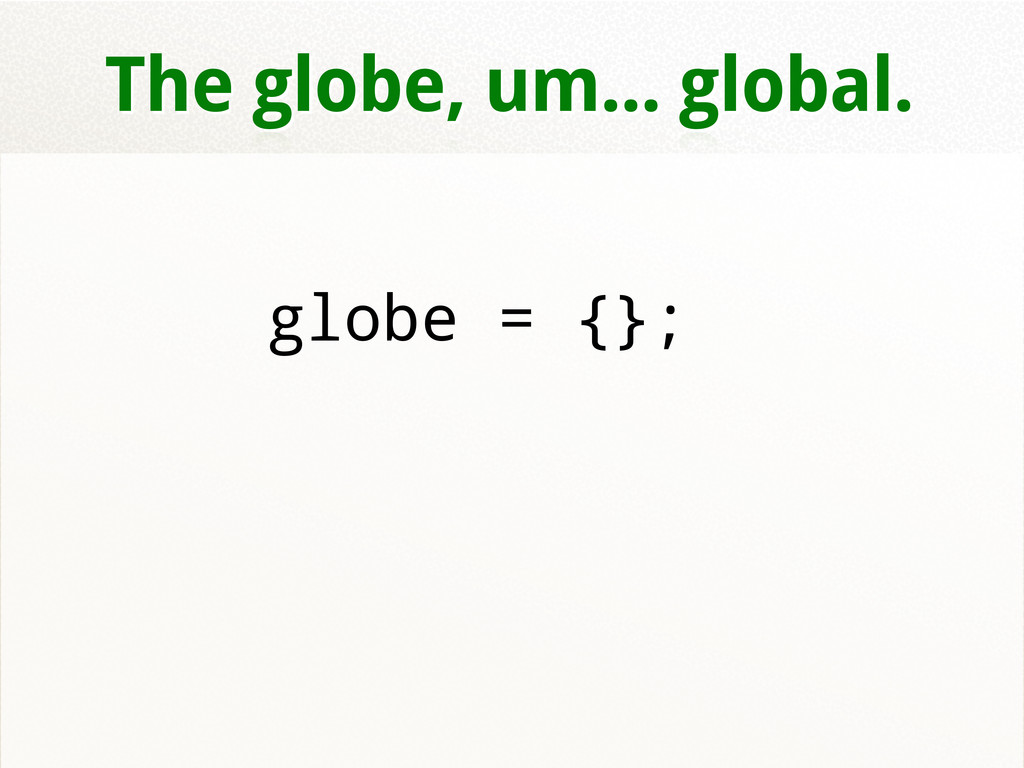 The globe, um... global. globe = {};