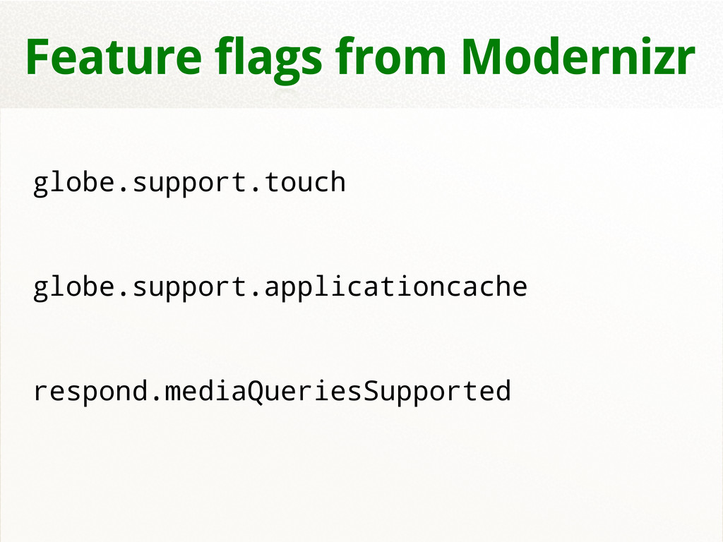Feature flags from Modernizr globe.support.touc...