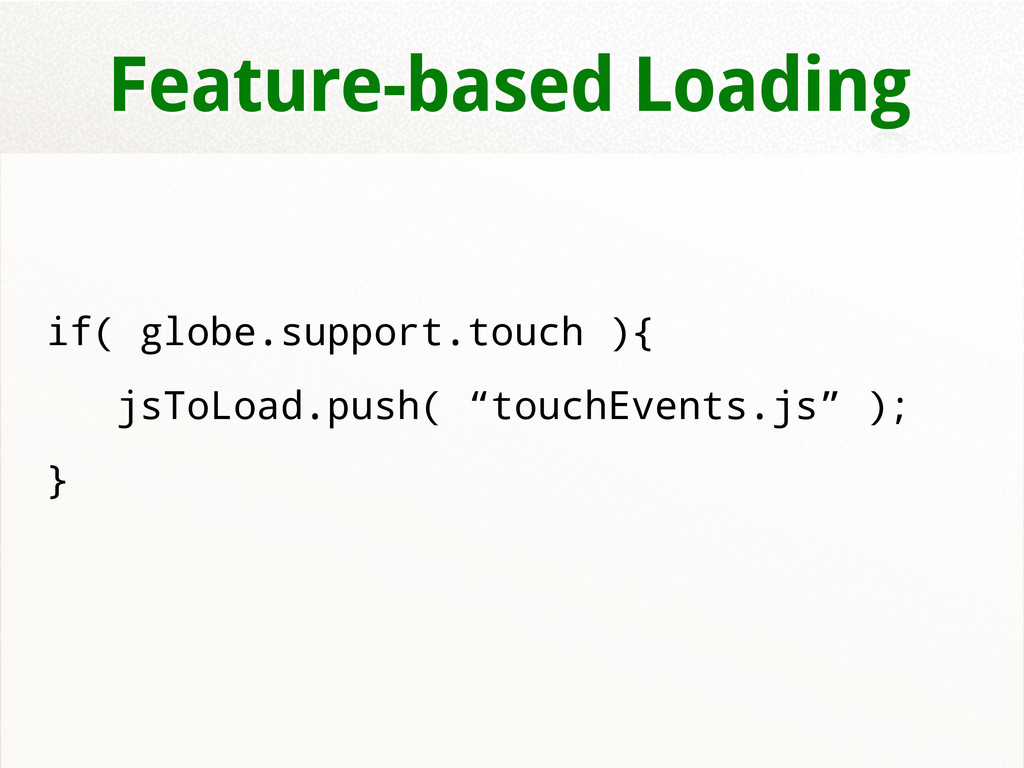 Feature-based Loading if( globe.support.touch )...