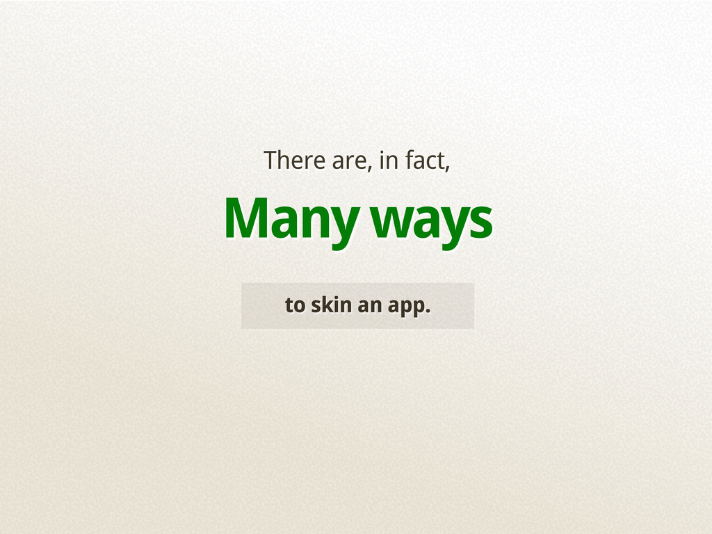 to skin an app. There are, in fact, Many ways