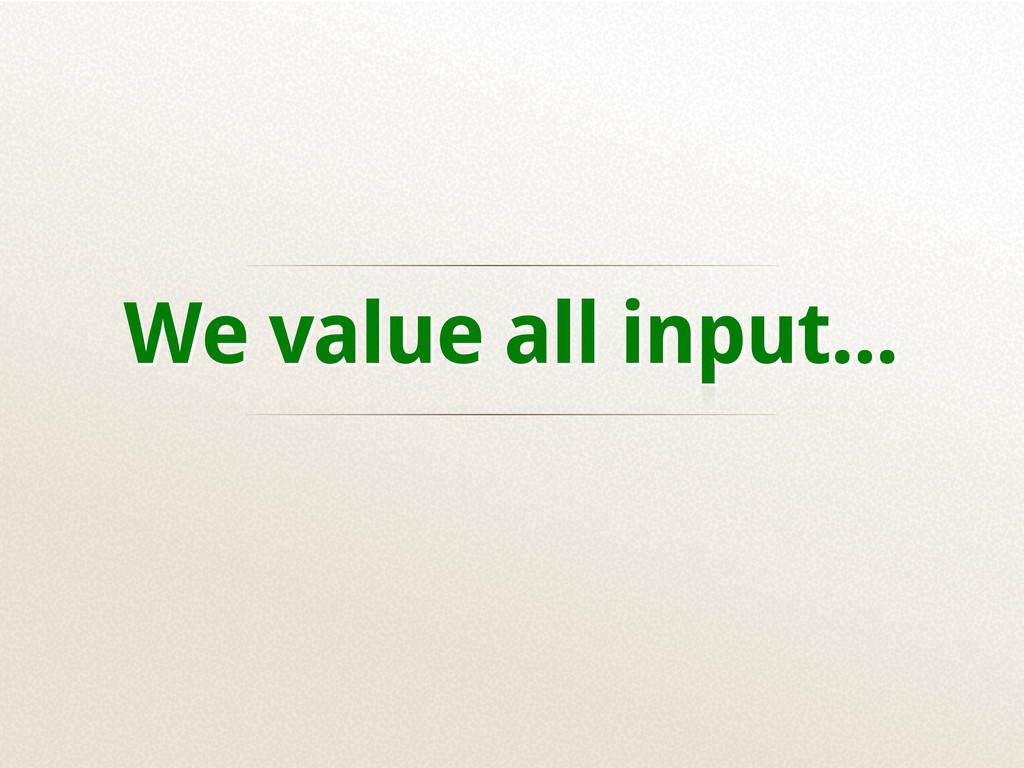 We value all input...