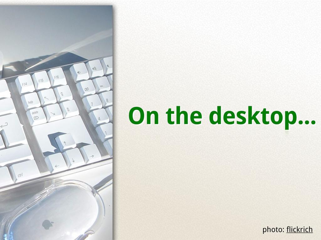 On the desktop... photo: flickrich