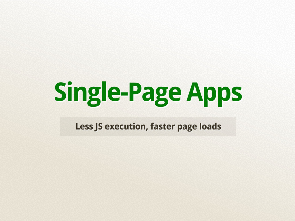 Less JS execution, faster page loads Single-Pag...