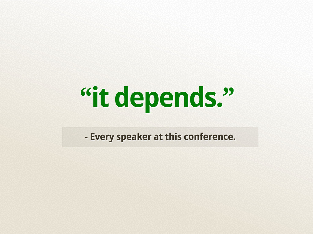 """""""it depends."""" - Every speaker at this conferenc..."""