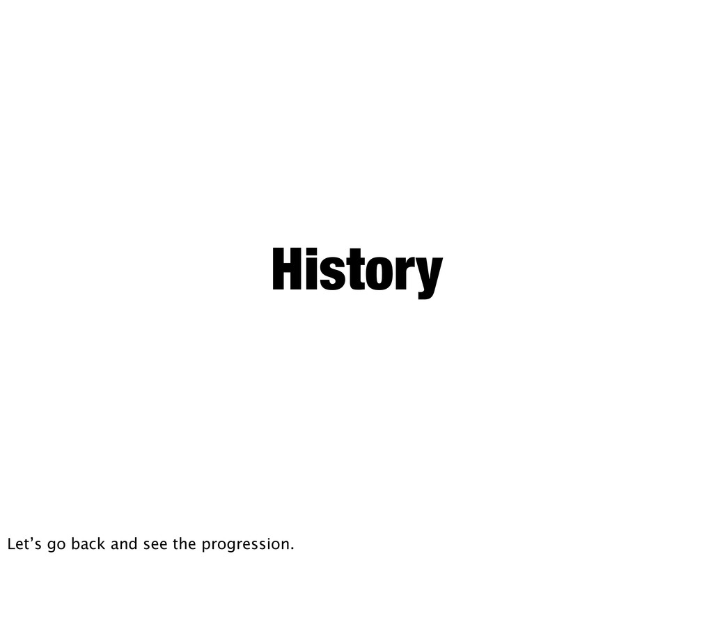 History Let's go back and see the progression.