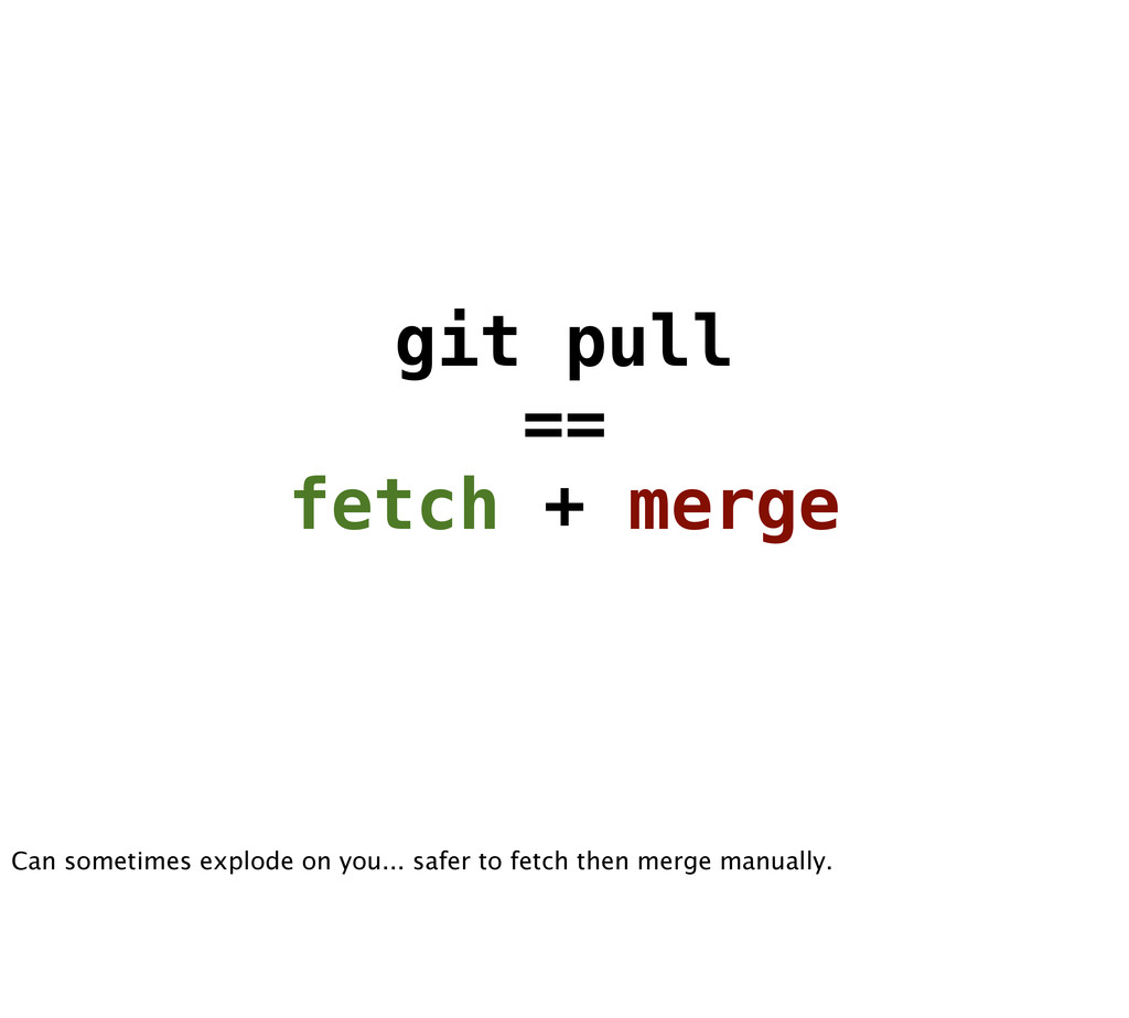 git pull == fetch + merge Can sometimes explode...