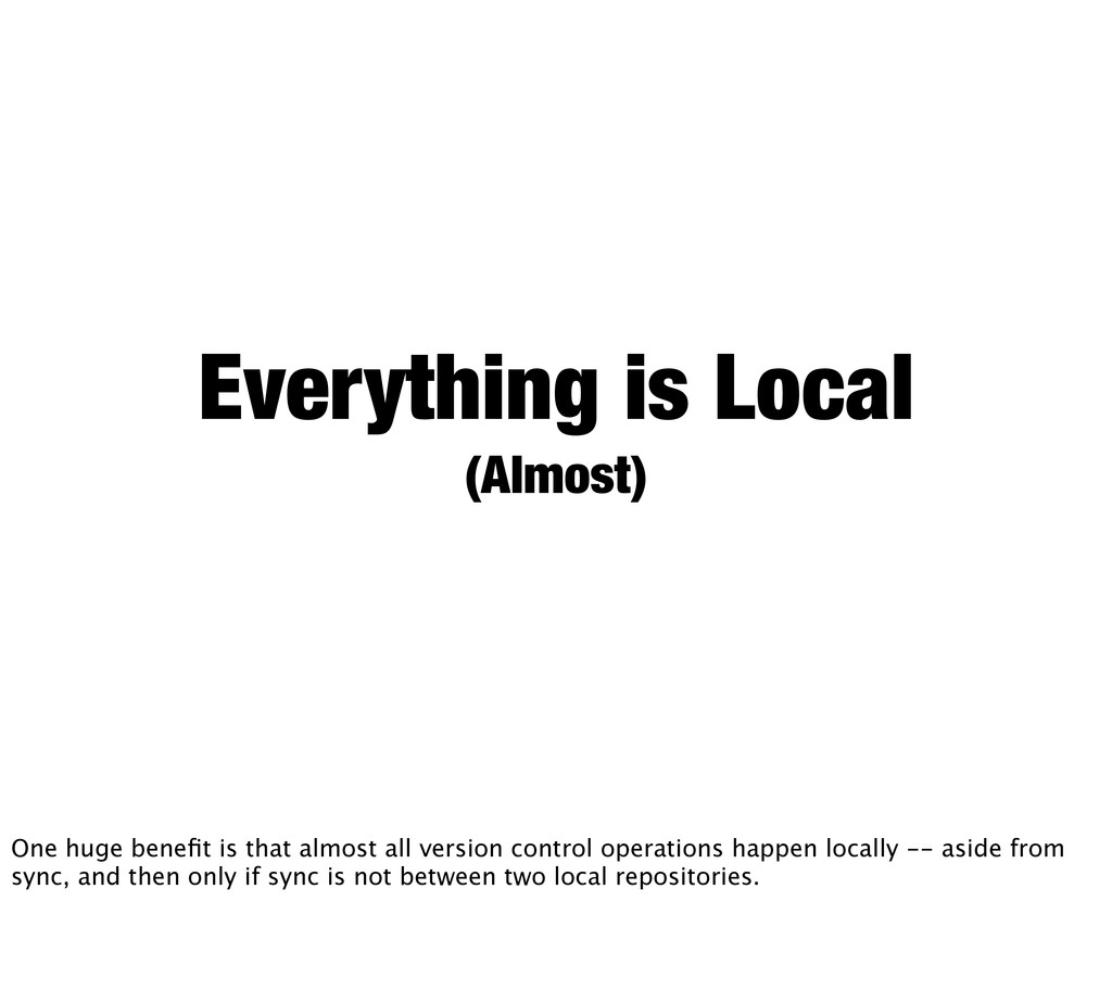 Everything is Local (Almost) One huge benefit is...