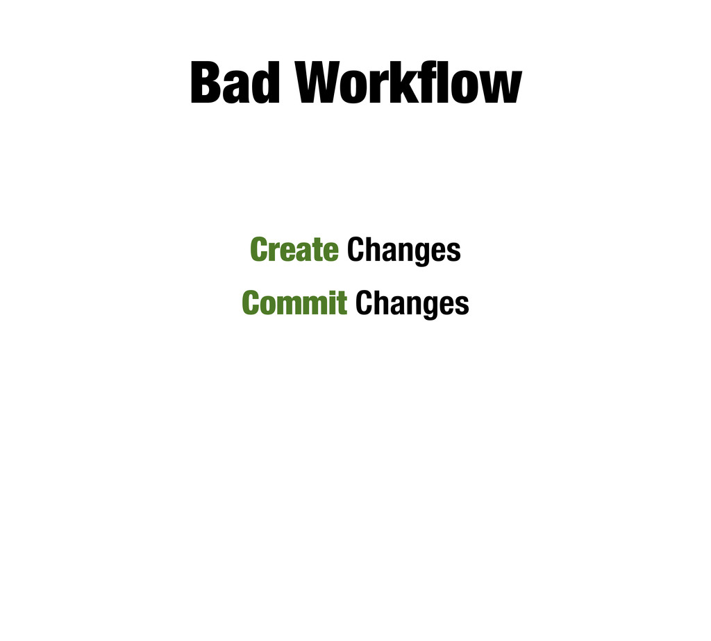Bad Workflow Create Changes Commit Changes