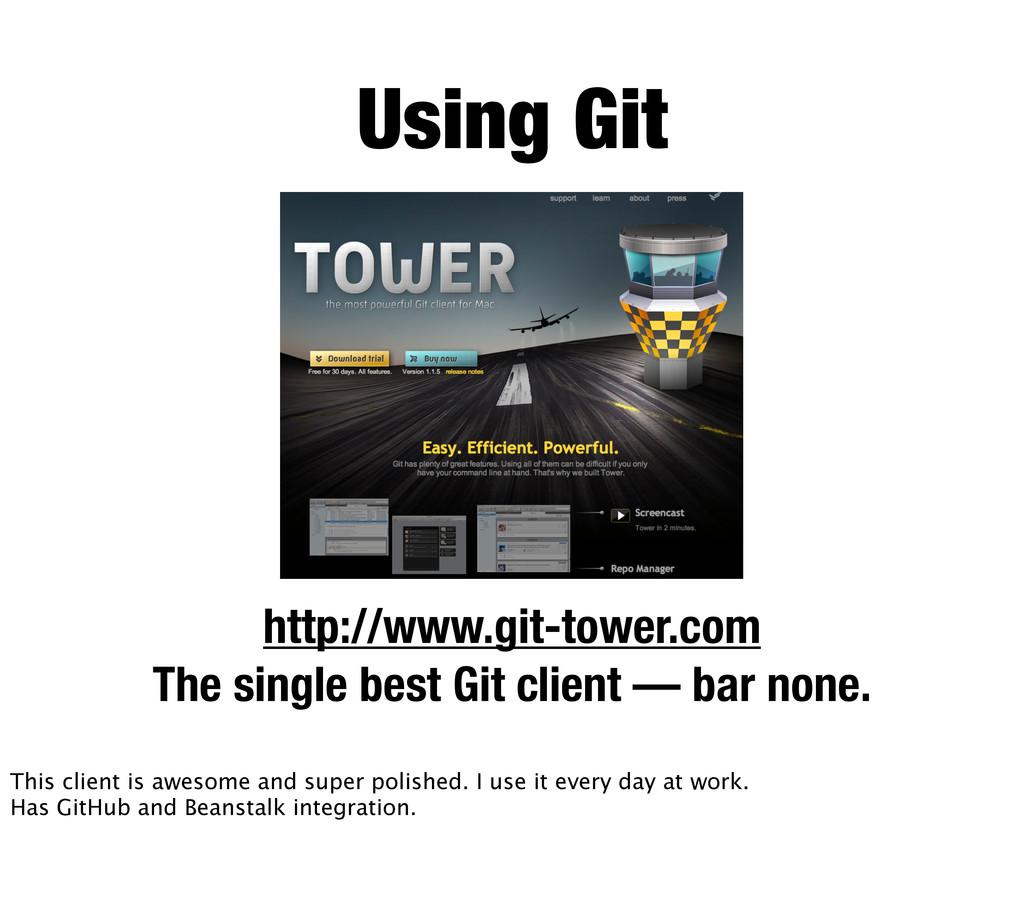 Using Git http://www.git-tower.com The single b...