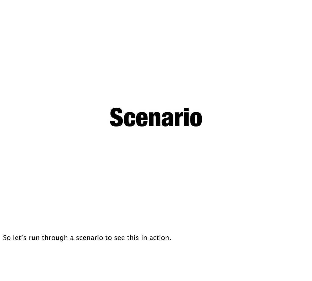 Scenario So let's run through a scenario to see...