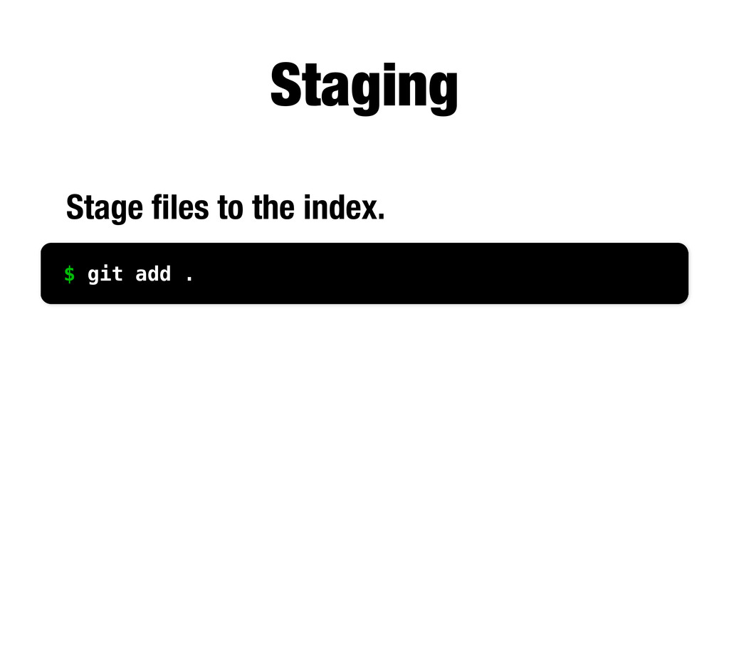 Staging Stage files to the index. $ git add .