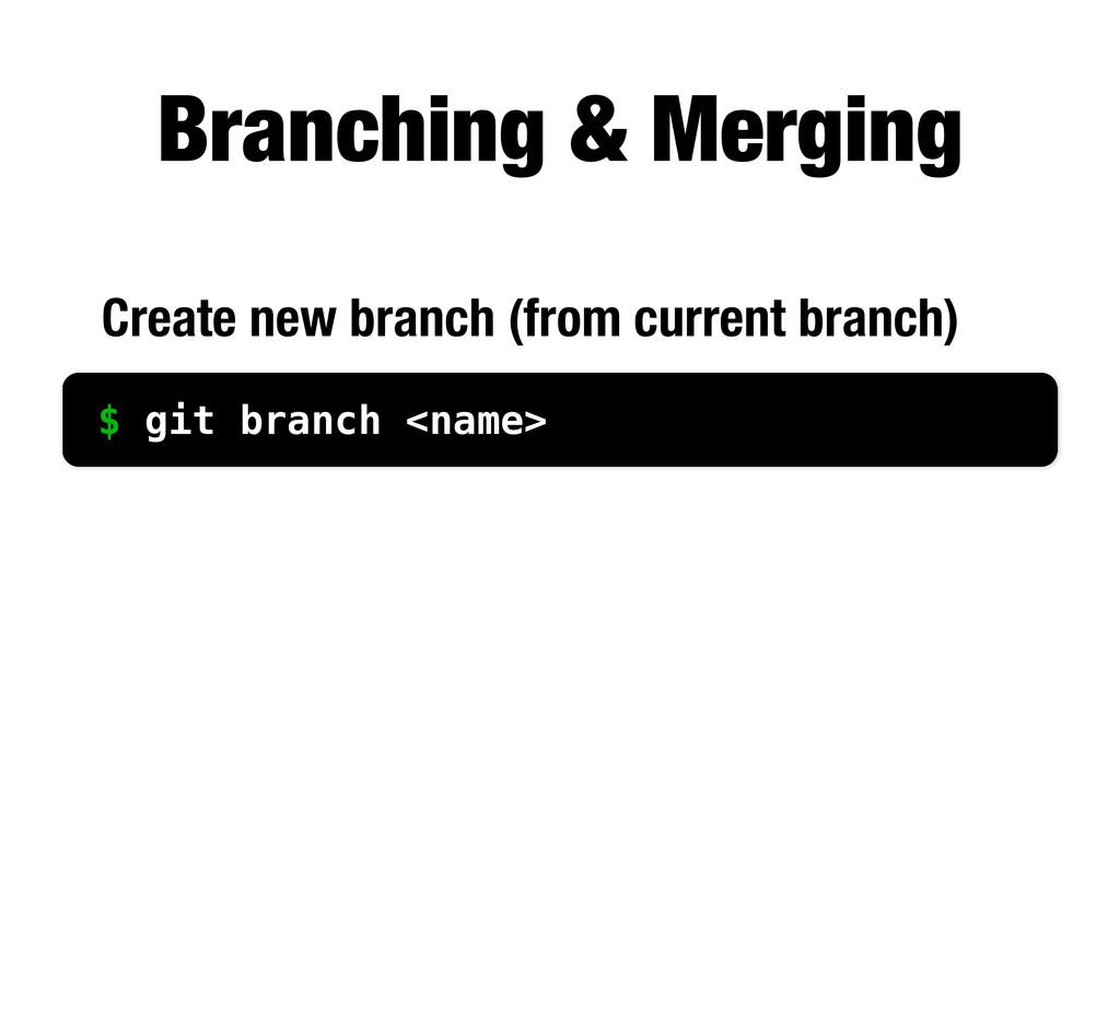 Branching & Merging $ git branch <name> Create ...