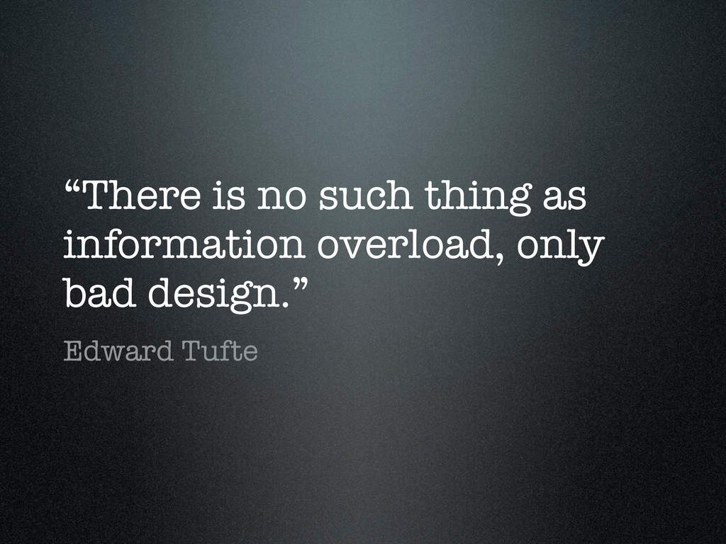 """""""There is no such thing as information overload..."""