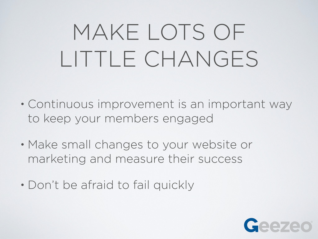MAKE LOTS OF LITTLE CHANGES • Continuous improv...
