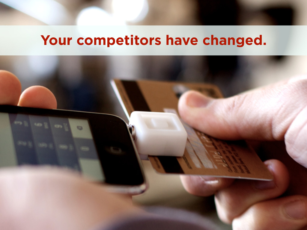 Your competitors have changed.