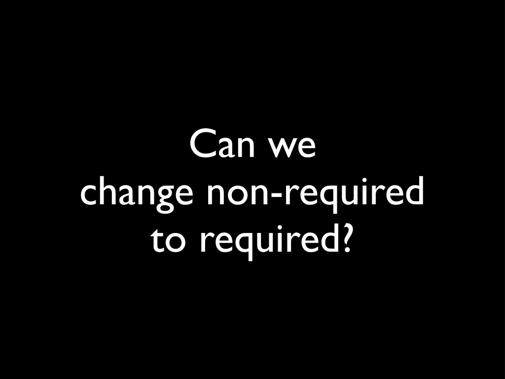 Can we change non-required to required?