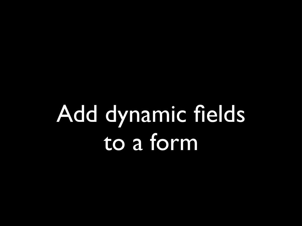 Add dynamic fields to a form