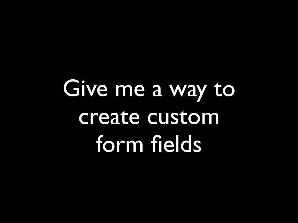 Give me a way to create custom form fields