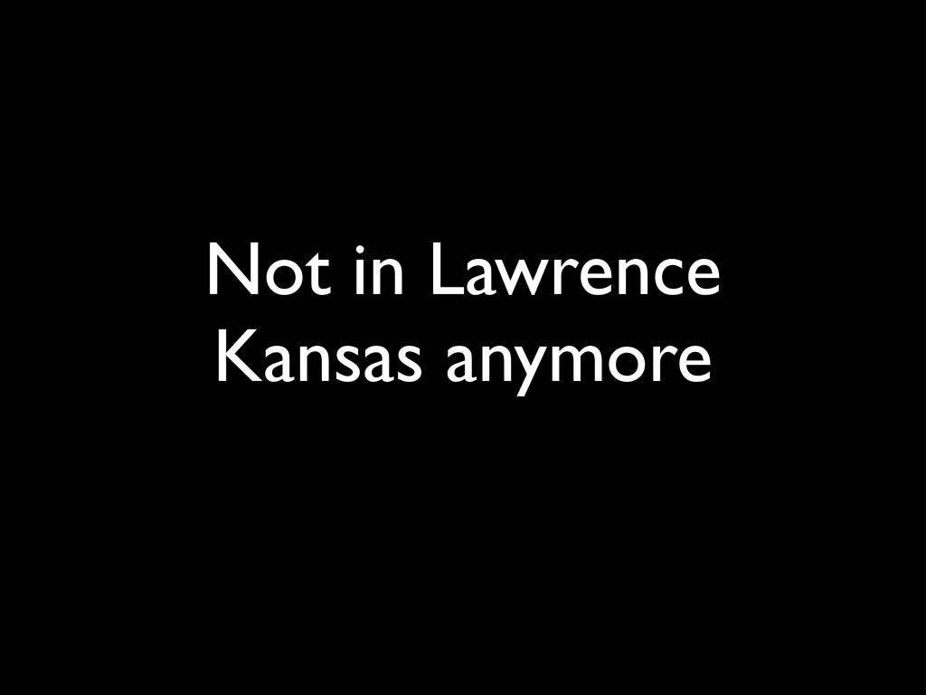 Not in Lawrence Kansas anymore