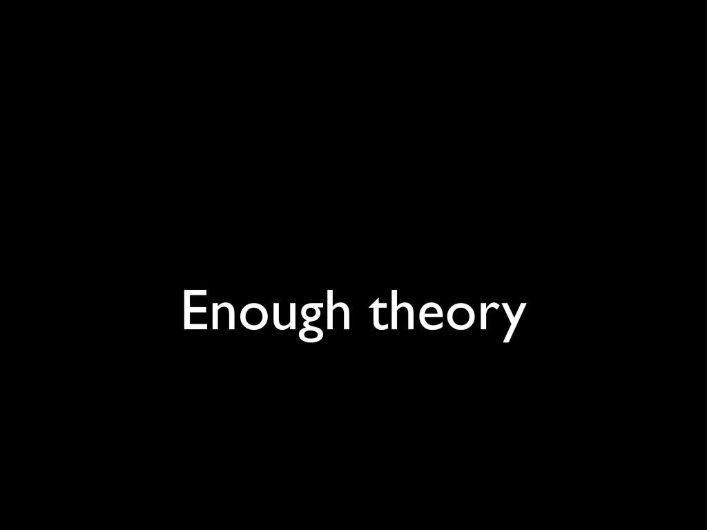Enough theory