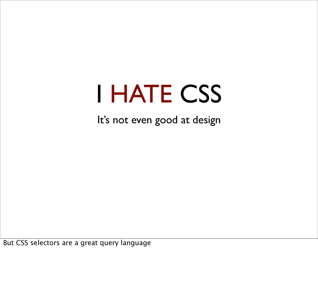 I HATE CSS It's not even good at design But CSS...
