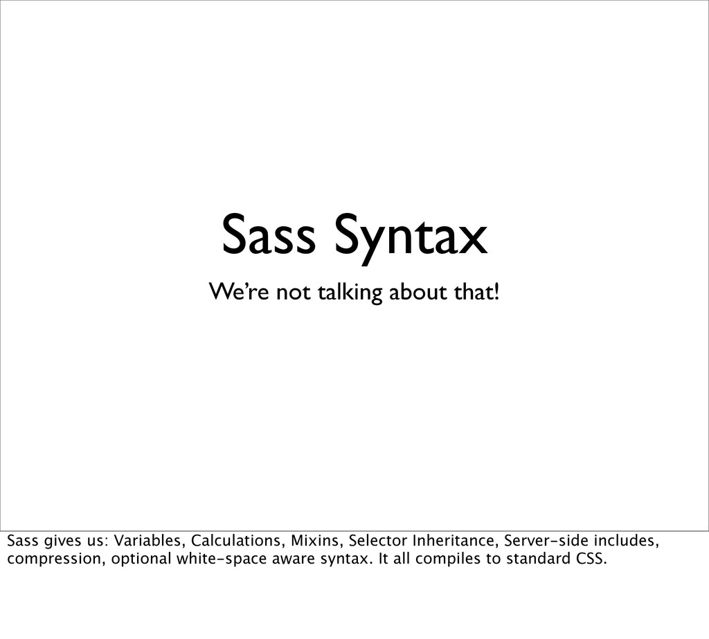 Sass Syntax We're not talking about that! Sass ...