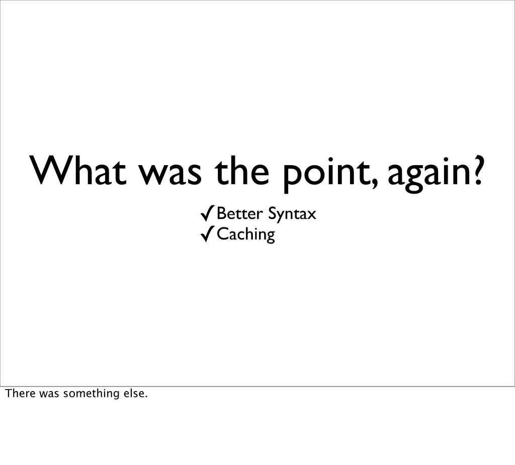 What was the point, again? ✓Better Syntax ✓Cach...