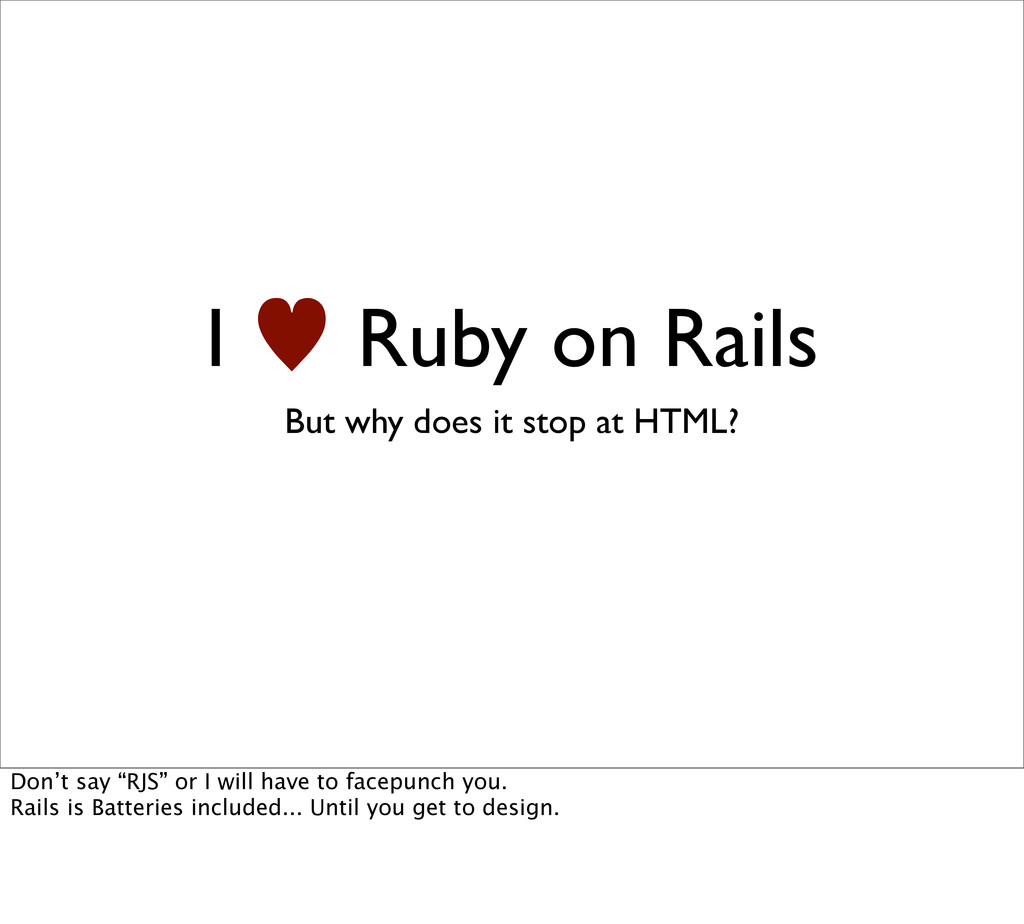 I — Ruby on Rails But why does it stop at HTML?...