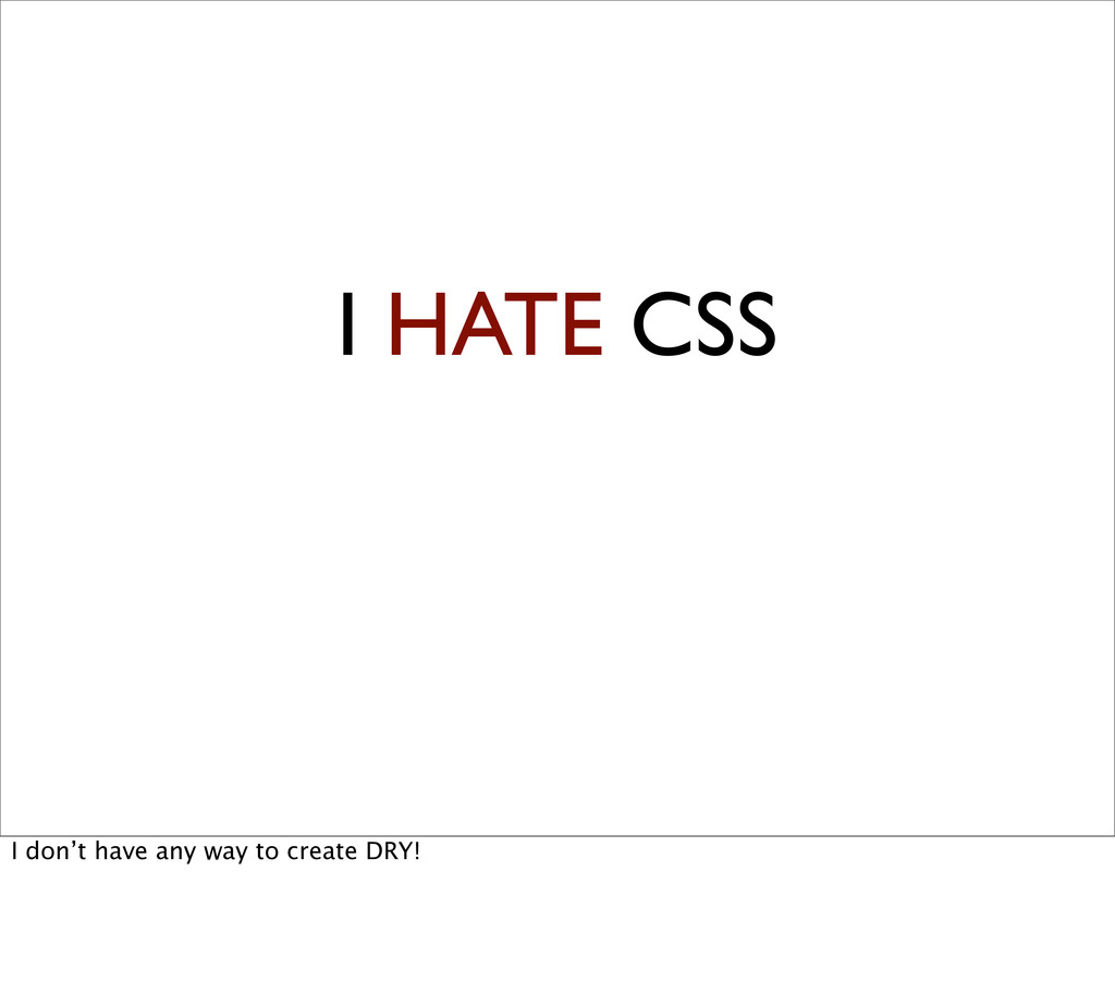 I HATE CSS I don't have any way to create DRY!