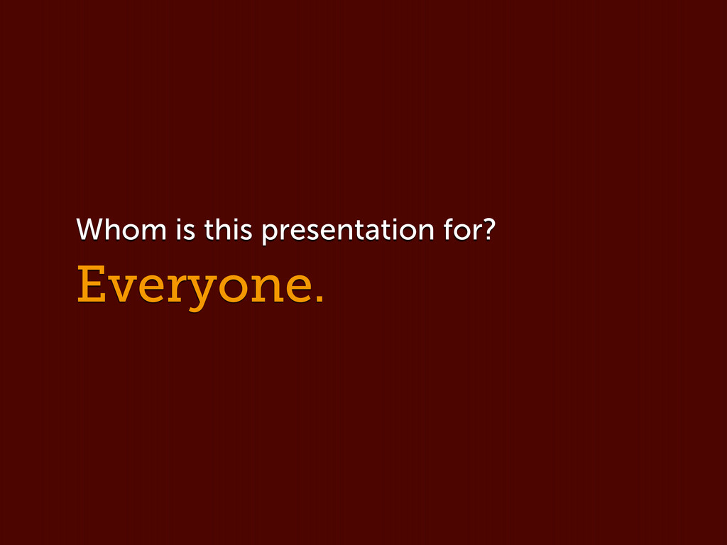 Everyone. Whom is this presentation for?